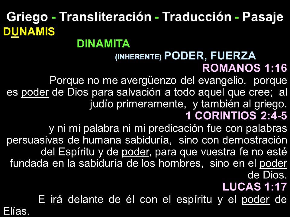 Griego - Transliteración - Traducción - Pasaje DUNAMIS DINAMITA (INHERENTE) PODER, FUERZA ROMANOS 1:16 Porque no me avergüenzo del evangelio, porque e