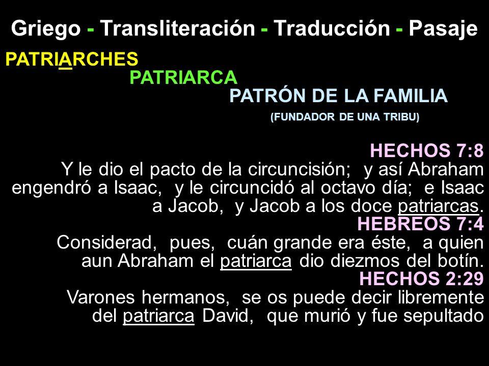 Griego - Transliteración - Traducción - Pasaje PATRIARCHES PATRIARCA PATRÓN DE LA FAMILIA ( FUNDADOR DE UNA TRIBU ) HECHOS 7:8 Y le dio el pacto de la