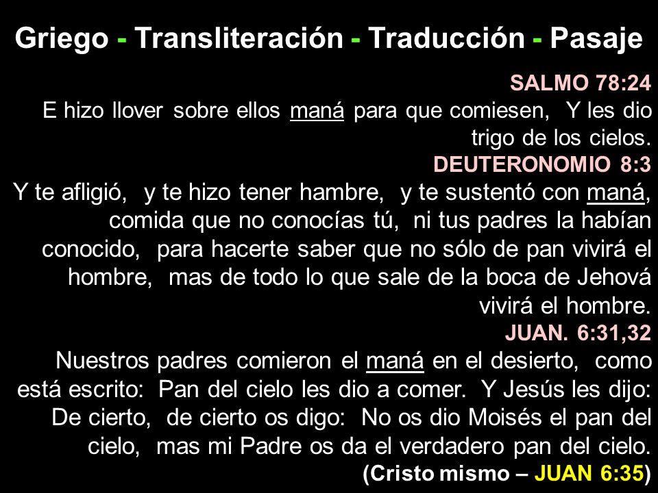 Griego - Transliteración - Traducción - Pasaje SALMO 78:24 E hizo llover sobre ellos maná para que comiesen, Y les dio trigo de los cielos. DEUTERONOM