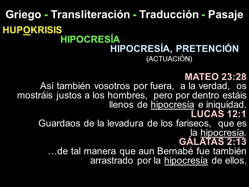 Griego - Transliteración - Traducción - Pasaje HUPOKRISIS HIPOCRESÍA HIPOCRESÍA, PRETENCIÓN (ACTUACIÓN) MATEO 23:28 Así también vosotros por fuera, a