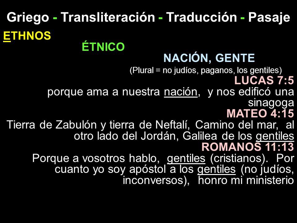 Griego - Transliteración - Traducción - Pasaje ETHNOS ÉTNICO NACIÓN, GENTE (Plural = no judíos, paganos, los gentiles) LUCAS 7:5 porque ama a nuestra