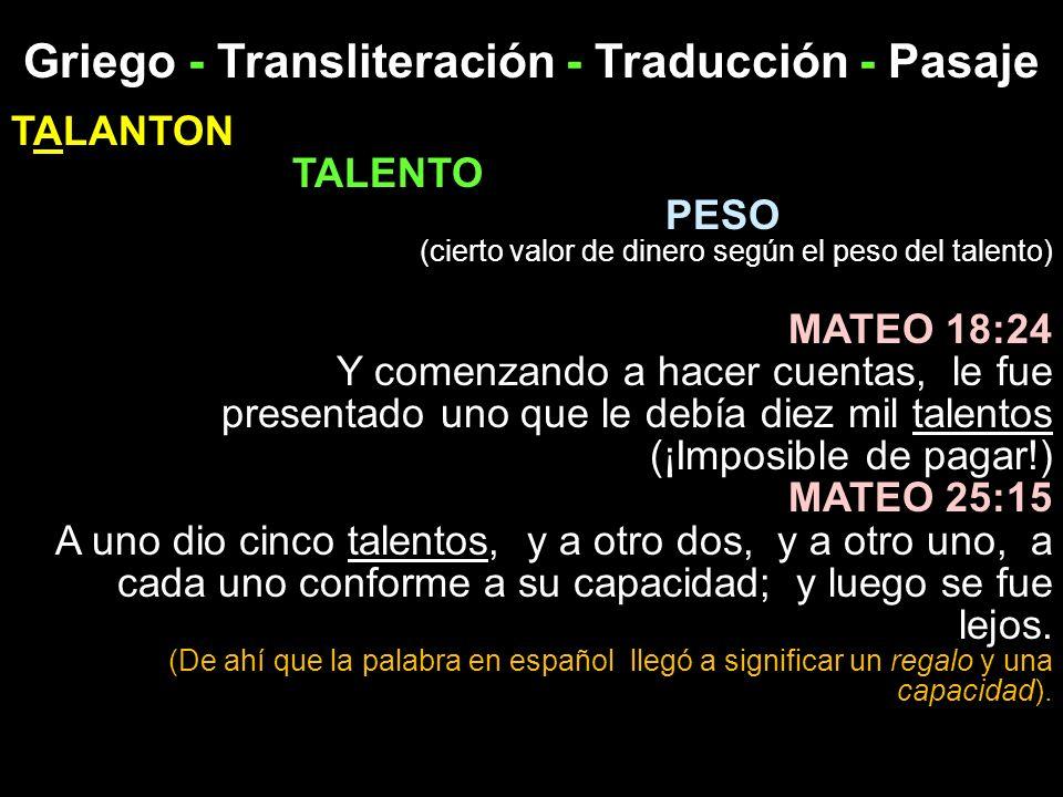 Griego - Transliteración - Traducción - Pasaje TALANTON TALENTO PESO (cierto valor de dinero según el peso del talento) MATEO 18:24 Y comenzando a hac