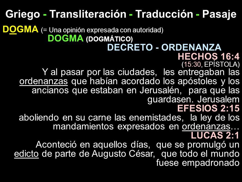 Griego - Transliteración - Traducción - Pasaje DOGMA (= Una opinión expresada con autoridad) DOGMA (DOGMÁTICO) DECRETO - ORDENANZA HECHOS 16:4 (15:30,
