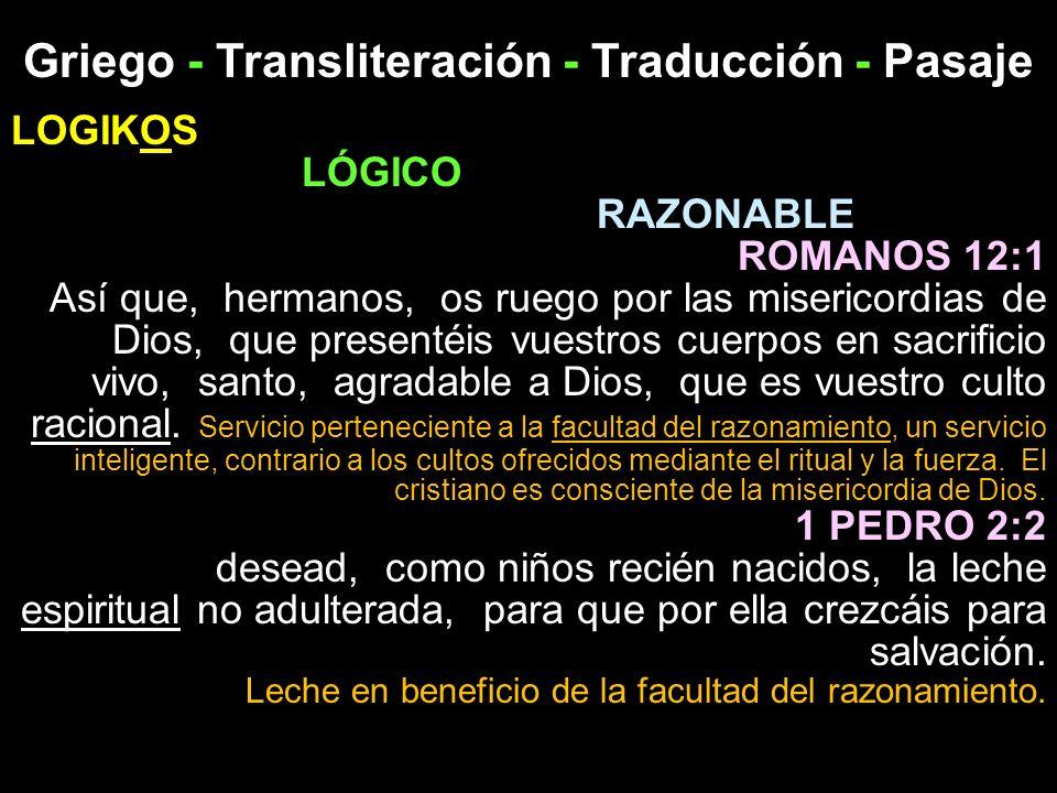 Griego - Transliteración - Traducción - Pasaje LOGIKOS LÓGICO RAZONABLE ROMANOS 12:1 Así que, hermanos, os ruego por las misericordias de Dios, que pr