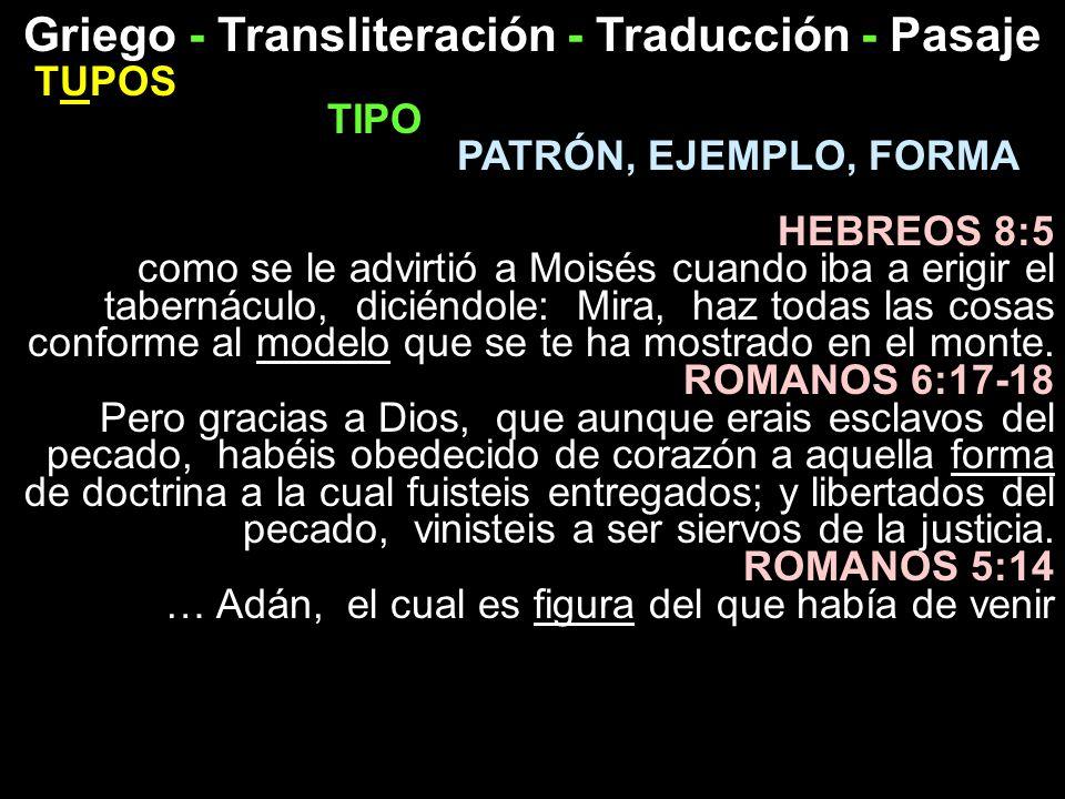 Griego - Transliteración - Traducción - Pasaje TUPOS TIPO PATRÓN, EJEMPLO, FORMA HEBREOS 8:5 como se le advirtió a Moisés cuando iba a erigir el taber
