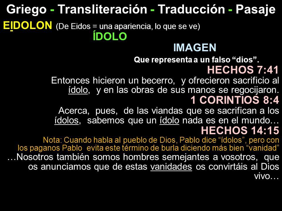 Griego - Transliteración - Traducción - Pasaje EIDOLON (De Eidos = una apariencia, lo que se ve) ÍDOLO IMAGEN Que representa a un falso dios. HECHOS 7