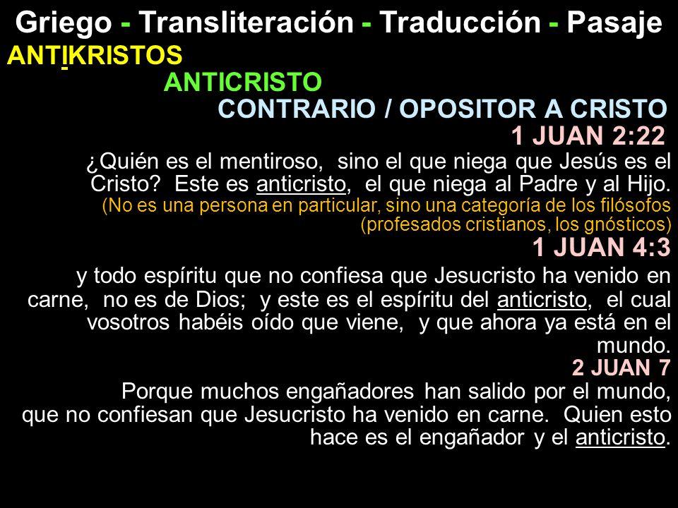 Griego - Transliteración - Traducción - Pasaje ANTIKRISTOS ANTICRISTO CONTRARIO / OPOSITOR A CRISTO 1 JUAN 2:22 ¿Quién es el mentiroso, sino el que ni