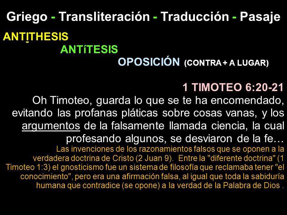 Griego - Transliteración - Traducción - Pasaje ANTITHESIS ANTíTESIS OPOSICIÓN (CONTRA + A LUGAR) 1 TIMOTEO 6:20-21 Oh Timoteo, guarda lo que se te ha