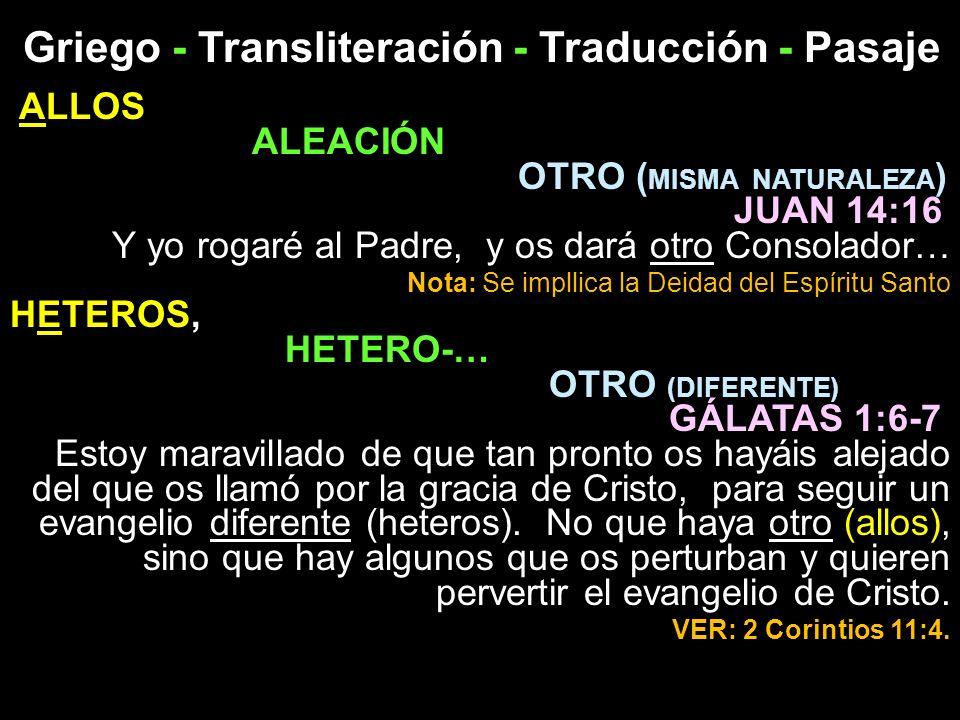 Griego - Transliteración - Traducción - Pasaje ALLOS ALEACIÓN OTRO ( MISMA NATURALEZA ) JUAN 14:16 Y yo rogaré al Padre, y os dará otro Consolador… No