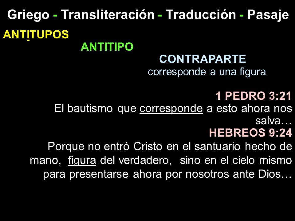Griego - Transliteración - Traducción - Pasaje ANTITUPOS ANTITIPO CONTRAPARTE corresponde a una figura 1 PEDRO 3:21 El bautismo que corresponde a esto