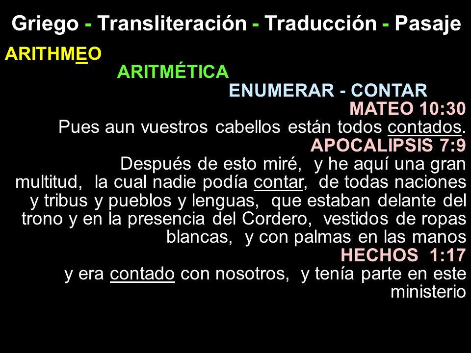 Griego - Transliteración - Traducción - Pasaje ARITHMEO ARITMÉTICA ENUMERAR - CONTAR MATEO 10:30 Pues aun vuestros cabellos están todos contados. APOC