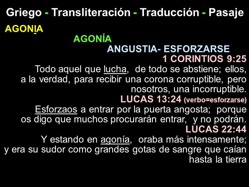 Griego - Transliteración - Traducción - Pasaje AGONIA AGONÍA ANGUSTIA- ESFORZARSE 1 CORINTIOS 9:25 Todo aquel que lucha, de todo se abstiene; ellos, a