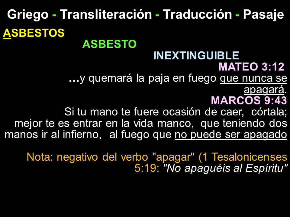 Griego - Transliteración - Traducción - Pasaje ASBESTOS ASBESTO INEXTINGUIBLE MATEO 3:12 …y quemará la paja en fuego que nunca se apagará. MARCOS 9:43