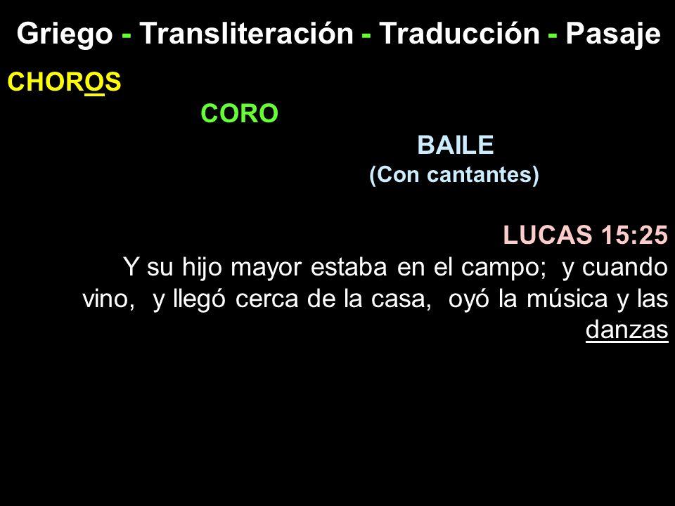 Griego - Transliteración - Traducción - Pasaje CHOROS CORO BAILE (Con cantantes) LUCAS 15:25 Y su hijo mayor estaba en el campo; y cuando vino, y lleg