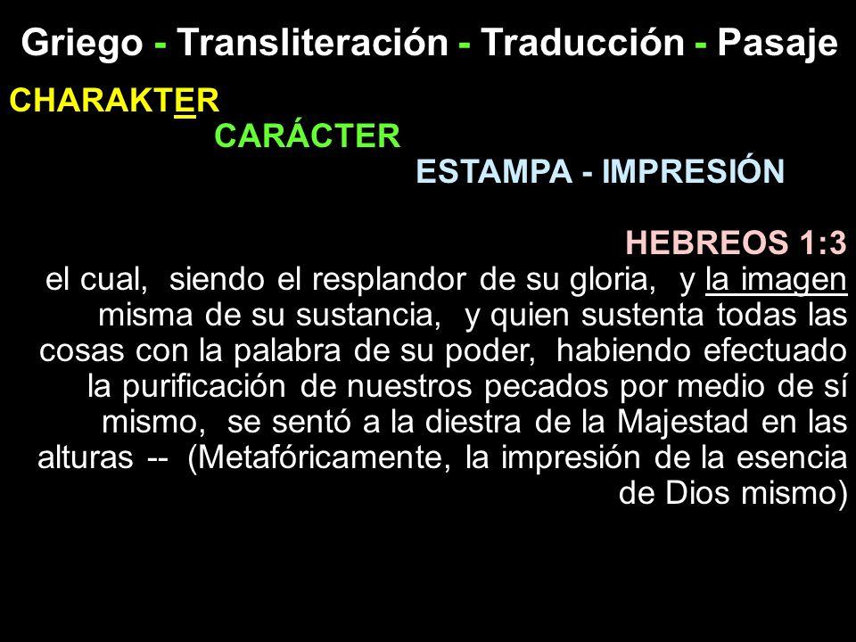Griego - Transliteración - Traducción - Pasaje CHARAKTER CARÁCTER ESTAMPA - IMPRESIÓN HEBREOS 1:3 el cual, siendo el resplandor de su gloria, y la ima