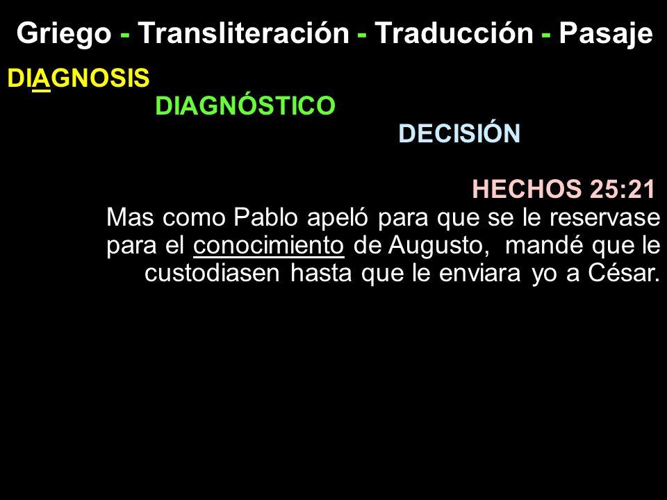 Griego - Transliteración - Traducción - Pasaje DIAGNOSIS DIAGNÓSTICO DECISIÓN HECHOS 25:21 Mas como Pablo apeló para que se le reservase para el conoc