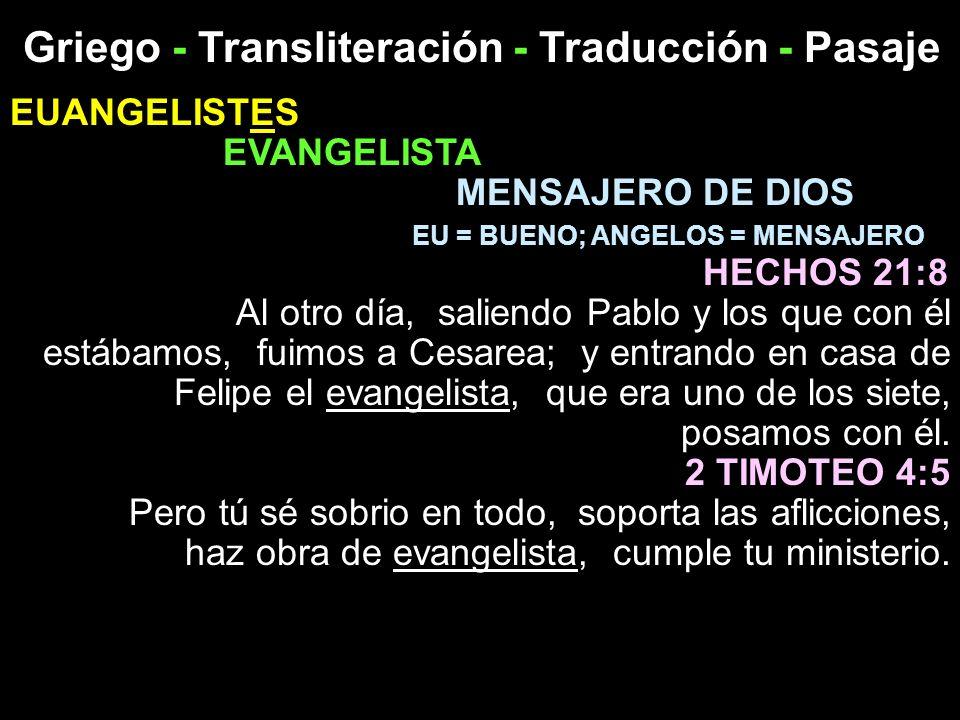 Griego - Transliteración - Traducción - Pasaje EUANGELISTES EVANGELISTA MENSAJERO DE DIOS EU = BUENO; ANGELOS = MENSAJERO HECHOS 21:8 Al otro día, sal
