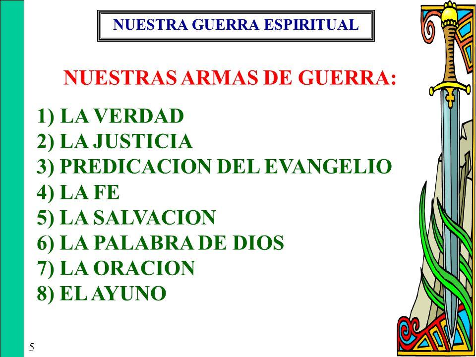 NUESTRA GUERRA ESPIRITUAL 5 NUESTRAS ARMAS DE GUERRA: 1) LA VERDAD 2) LA JUSTICIA 3) PREDICACION DEL EVANGELIO 4) LA FE 5) LA SALVACION 6) LA PALABRA