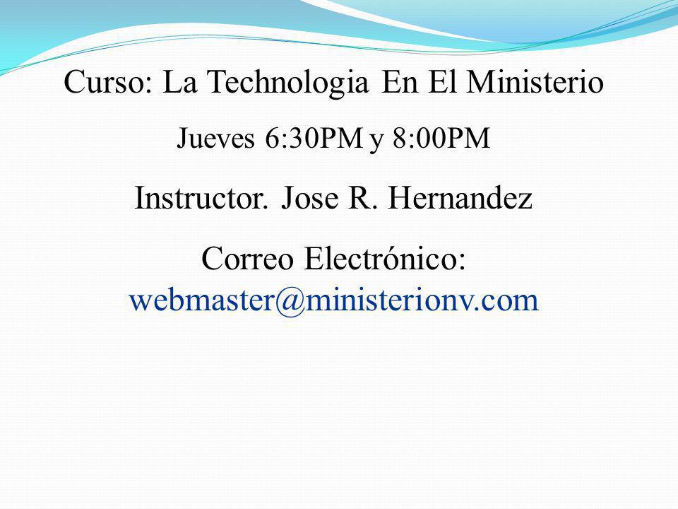Curso: La Technologia En El Ministerio Jueves 6:30PM y 8:00PM Instructor. Jose R. Hernandez Correo Electrónico: webmaster@ministerionv.com