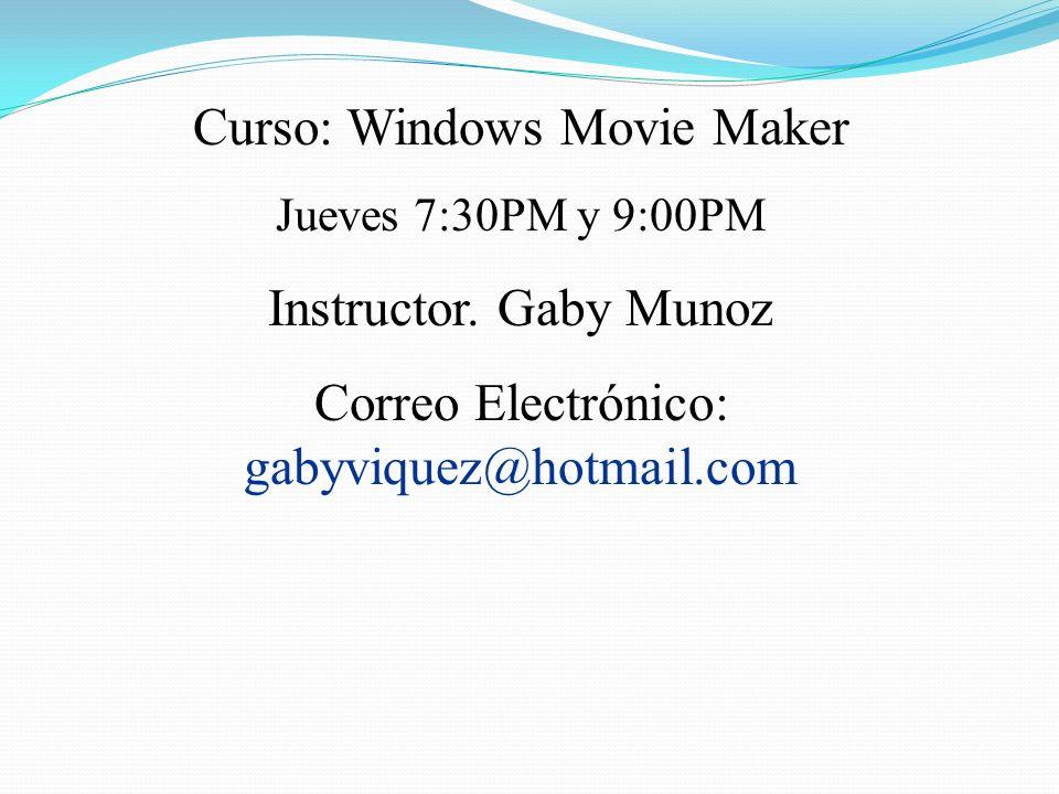 Curso: Windows Movie Maker Jueves 7:30PM y 9:00PM Instructor. Gaby Munoz Correo Electrónico: gabyviquez@hotmail.com