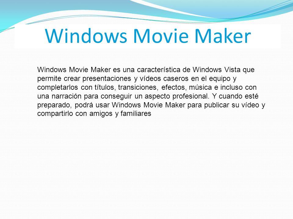 Windows Movie Maker Windows Movie Maker es una característica de Windows Vista que permite crear presentaciones y vídeos caseros en el equipo y completarlos con títulos, transiciones, efectos, música e incluso con una narración para conseguir un aspecto profesional.