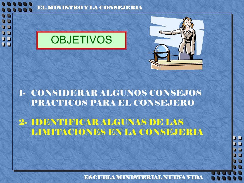 1-CONSIDERAR ALGUNOS CONSEJOS PRACTICOS PARA EL CONSEJERO 2-IDENTIFICAR ALGUNAS DE LAS LIMITACIONES EN LA CONSEJERIA OBJETIVOS EL MINISTRO Y LA CONSEJ