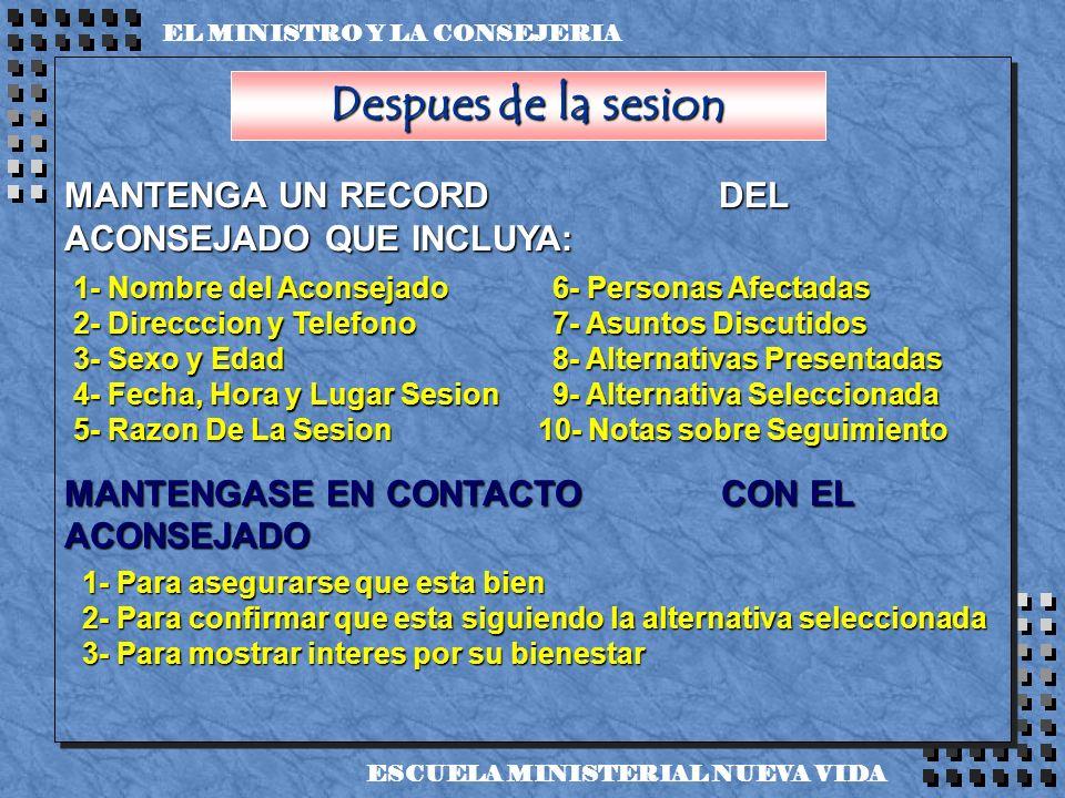 Despues de la sesion MANTENGA UN RECORD DEL ACONSEJADO QUE INCLUYA: MANTENGASE EN CONTACTO CON EL ACONSEJADO EL MINISTRO Y LA CONSEJERIA ESCUELA MINIS