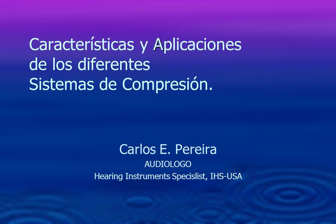 A Características y Aplicaciones de los diferentes Sistemas de Compresión. Carlos E. Pereira AUDIOLOGO Hearing Instruments Specislist, IHS-USA