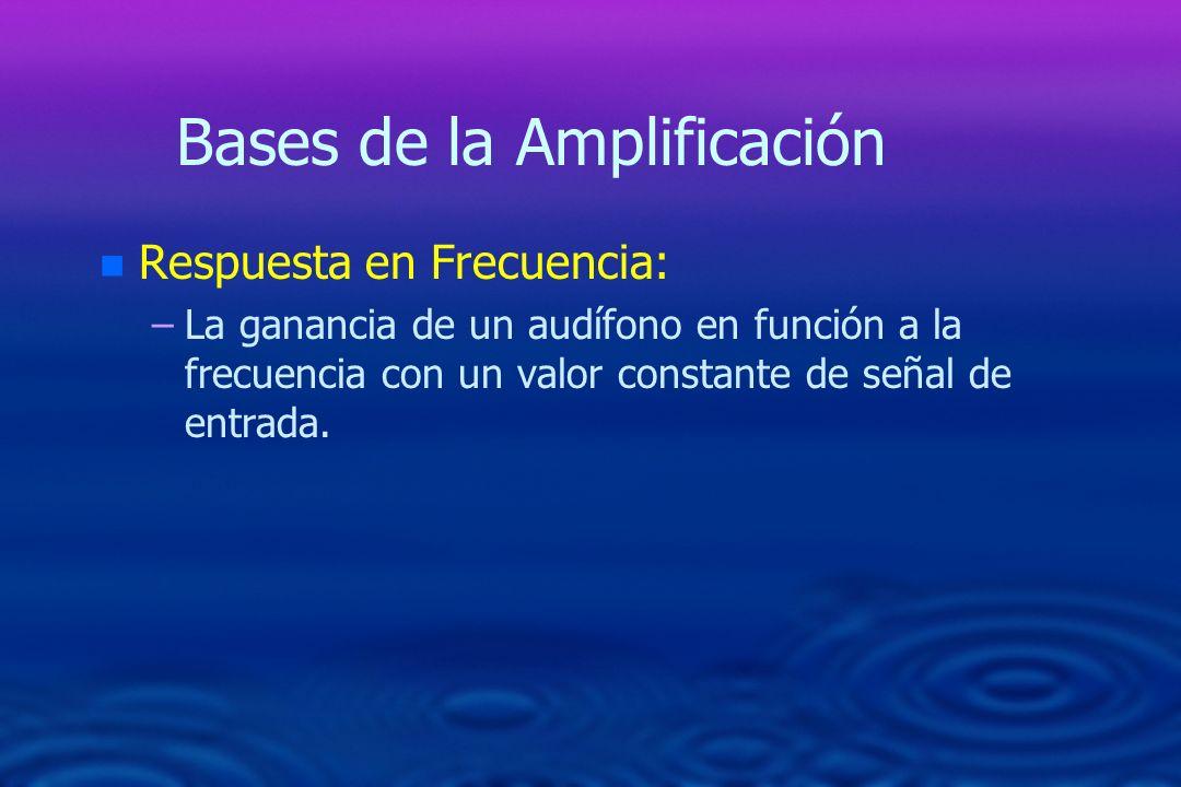 Bases de la Amplificación n n Respuesta en Frecuencia: – –La ganancia de un audífono en función a la frecuencia con un valor constante de señal de ent