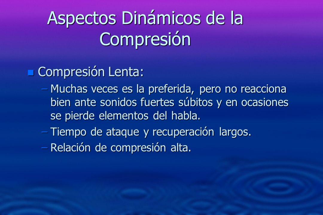 Aspectos Dinámicos de la Compresión n Compresión Lenta: –Muchas veces es la preferida, pero no reacciona bien ante sonidos fuertes súbitos y en ocasio