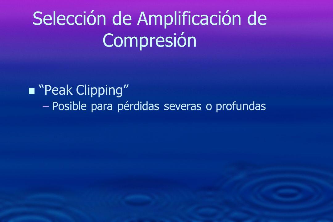 Selección de Amplificación de Compresión n n Peak Clipping – –Posible para pérdidas severas o profundas