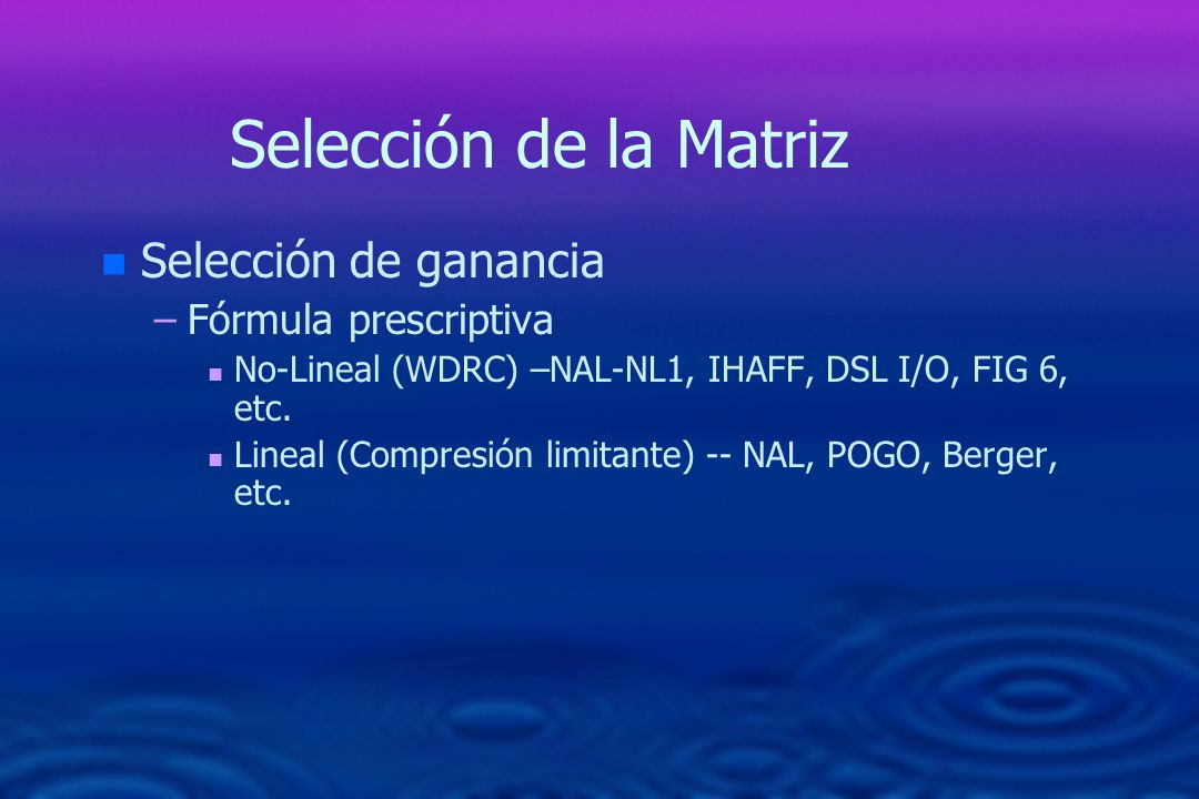Selección de la Matriz n n Selección de ganancia – –Fórmula prescriptiva n n No-Lineal (WDRC) –NAL-NL1, IHAFF, DSL I/O, FIG 6, etc. n n Lineal (Compre