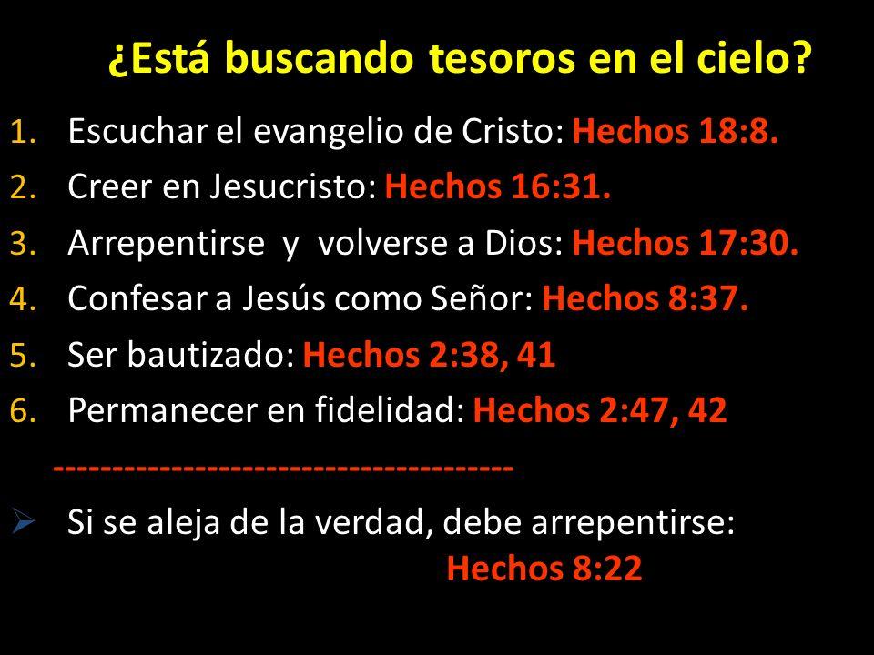 ¿Está buscando tesoros en el cielo? 1. Escuchar el evangelio de Cristo: Hechos 18:8. 2. Creer en Jesucristo: Hechos 16:31. 3. Arrepentirse y volverse