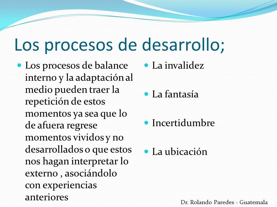 Dr. Rolando Paredes - Guatemala Los procesos de desarrollo; Los procesos de balance interno y la adaptación al medio pueden traer la repetición de est
