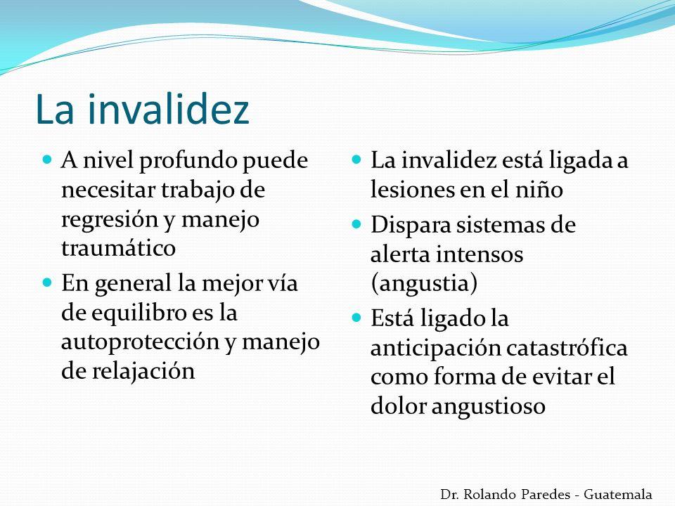 Dr. Rolando Paredes - Guatemala La invalidez A nivel profundo puede necesitar trabajo de regresión y manejo traumático En general la mejor vía de equi