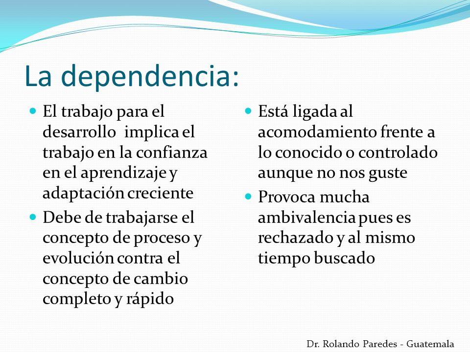 Dr. Rolando Paredes - Guatemala La dependencia: El trabajo para el desarrollo implica el trabajo en la confianza en el aprendizaje y adaptación crecie