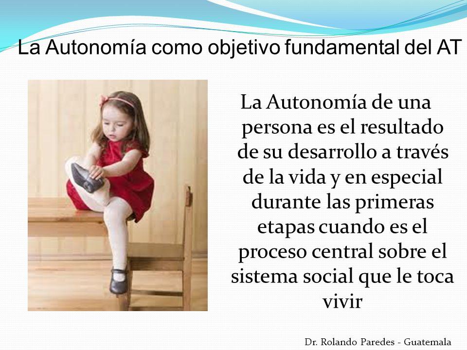 Dr. Rolando Paredes - Guatemala La Autonomía de una persona es el resultado de su desarrollo a través de la vida y en especial durante las primeras et