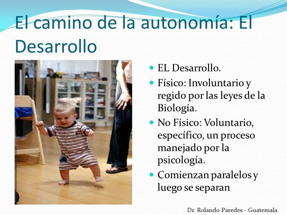 Dr. Rolando Paredes - Guatemala El camino de la autonomía: El Desarrollo EL Desarrollo. Físico: Involuntario y regido por las leyes de la Biología. No
