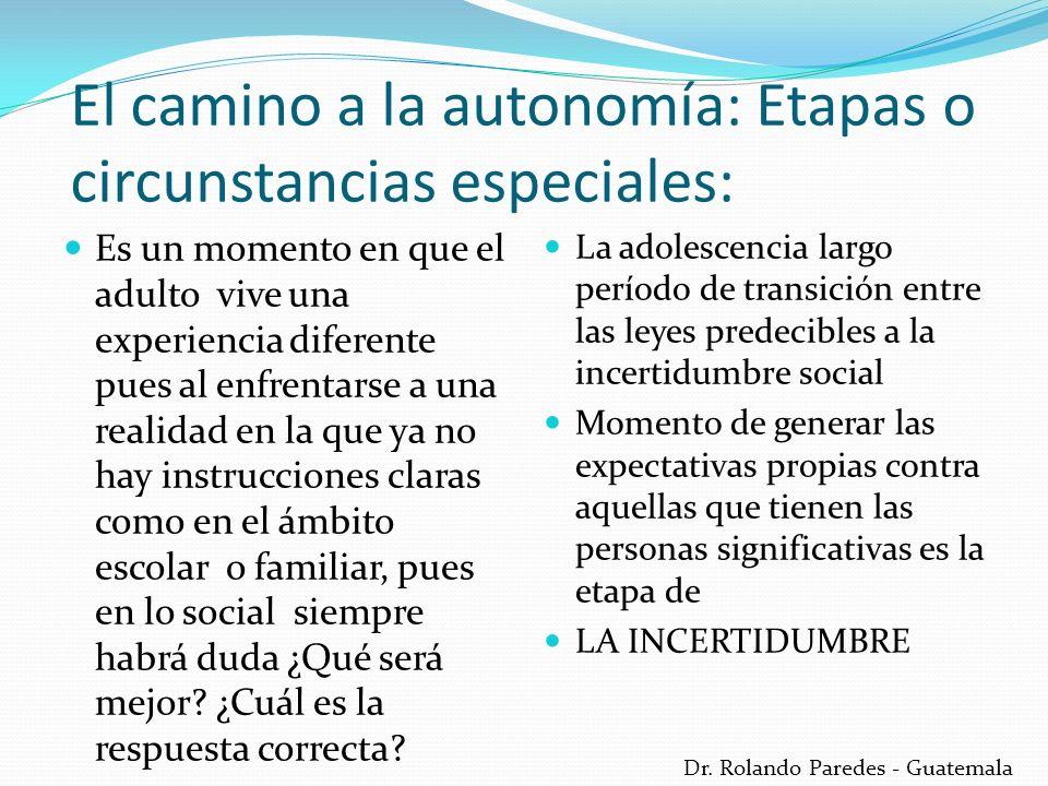 Dr. Rolando Paredes - Guatemala El camino a la autonomía: Etapas o circunstancias especiales: Es un momento en que el adulto vive una experiencia dife
