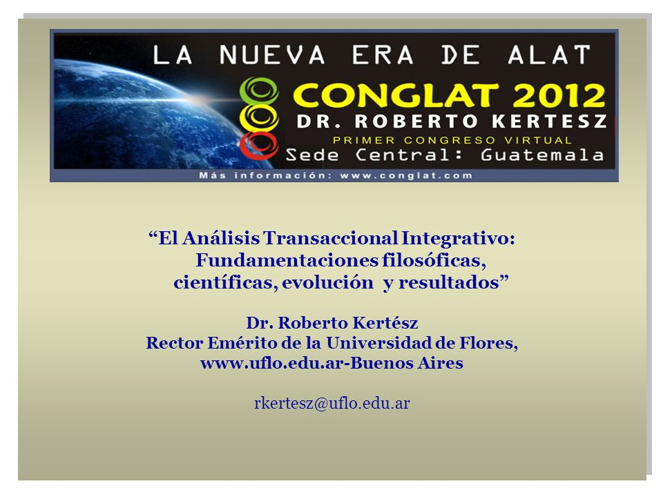 El Análisis Transaccional Integrativo: Fundamentaciones filosóficas, científicas, evolución y resultados Dr. Roberto Kertész Rector Emérito de la Univ