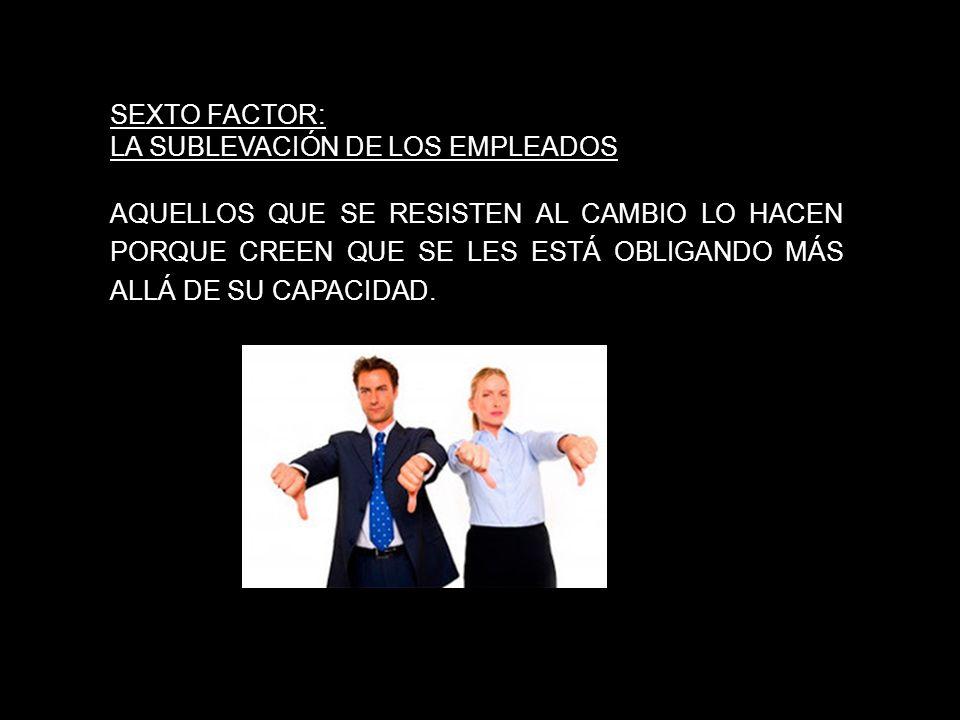 SEXTO FACTOR: LA SUBLEVACIÓN DE LOS EMPLEADOS AQUELLOS QUE SE RESISTEN AL CAMBIO LO HACEN PORQUE CREEN QUE SE LES ESTÁ OBLIGANDO MÁS ALLÁ DE SU CAPACI