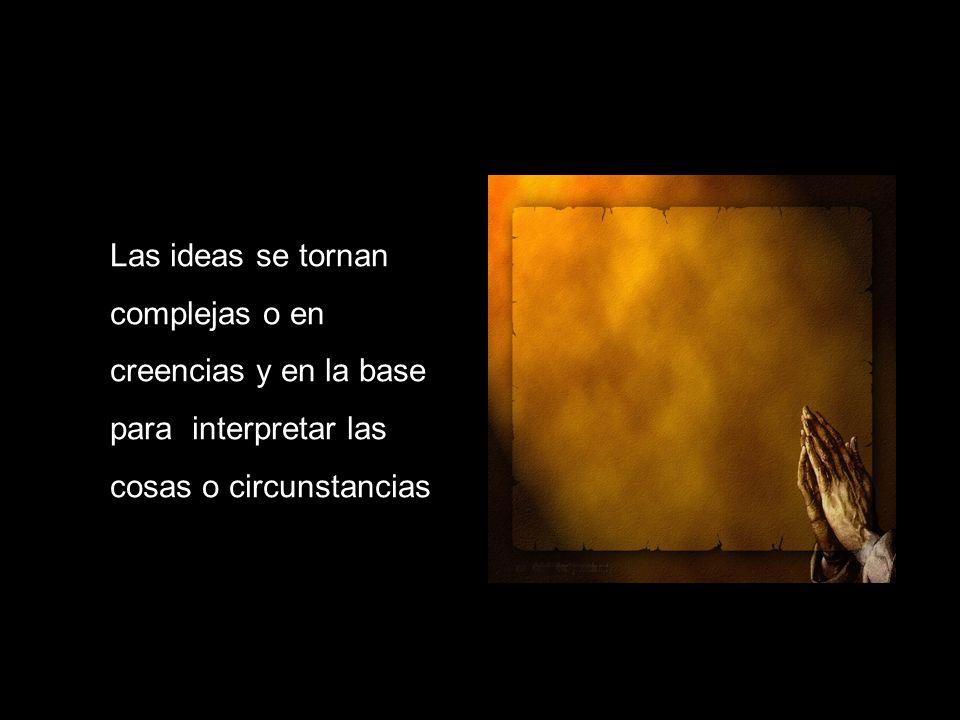 Las ideas se tornan complejas o en creencias y en la base para interpretar las cosas o circunstancias