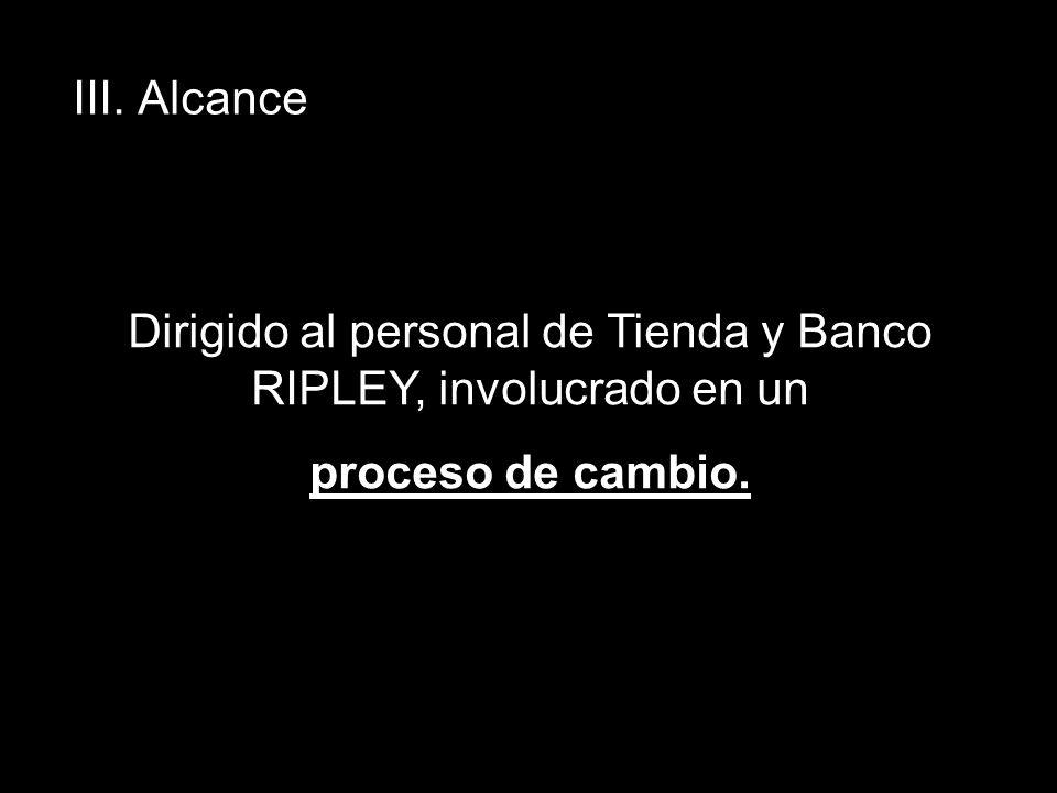 Dirigido al personal de Tienda y Banco RIPLEY, involucrado en un proceso de cambio. III. Alcance