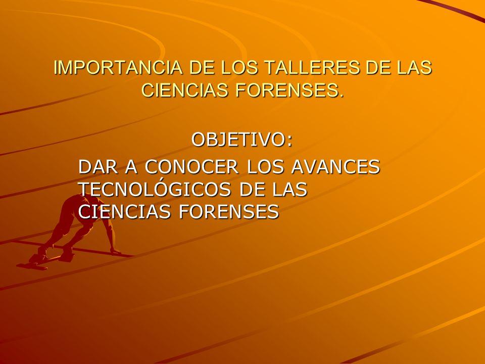 IMPORTANCIA DE LOS TALLERES DE LAS CIENCIAS FORENSES. OBJETIVO: DAR A CONOCER LOS AVANCES TECNOLÓGICOS DE LAS CIENCIAS FORENSES