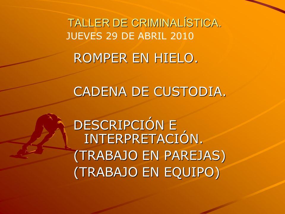 TALLER DE CRIMINALÍSTICA. ROMPER EN HIELO. CADENA DE CUSTODIA. DESCRIPCIÓN E INTERPRETACIÓN. (TRABAJO EN PAREJAS) (TRABAJO EN EQUIPO) JUEVES 29 DE ABR