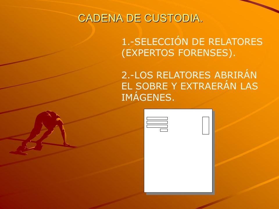 CADENA DE CUSTODIA. 1.-SELECCIÓN DE RELATORES (EXPERTOS FORENSES). 2.-LOS RELATORES ABRIRÁN EL SOBRE Y EXTRAERÁN LAS IMÁGENES.
