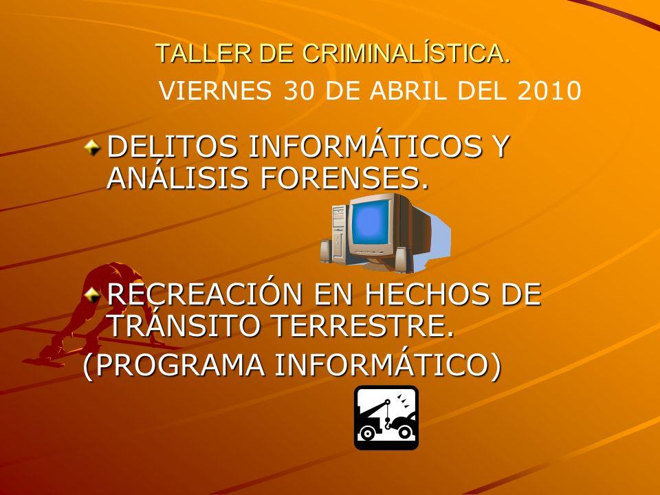 TALLER DE CRIMINALÍSTICA. DELITOS INFORMÁTICOS Y ANÁLISIS FORENSES. RECREACIÓN EN HECHOS DE TRÁNSITO TERRESTRE. (PROGRAMA INFORMÁTICO) VIERNES 30 DE A