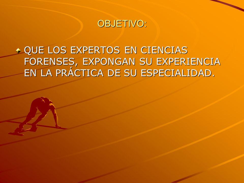 OBJETIVO: QUE LOS EXPERTOS EN CIENCIAS FORENSES, EXPONGAN SU EXPERIENCIA EN LA PRÁCTICA DE SU ESPECIALIDAD.