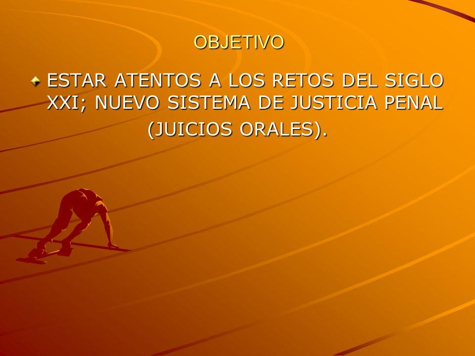 OBJETIVO ESTAR ATENTOS A LOS RETOS DEL SIGLO XXI; NUEVO SISTEMA DE JUSTICIA PENAL (JUICIOS ORALES).