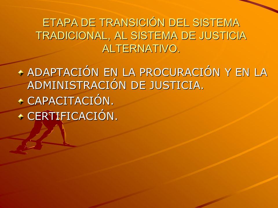 ETAPA DE TRANSICIÓN DEL SISTEMA TRADICIONAL, AL SISTEMA DE JUSTICIA ALTERNATIVO. ADAPTACIÓN EN LA PROCURACIÓN Y EN LA ADMINISTRACIÓN DE JUSTICIA. CAPA